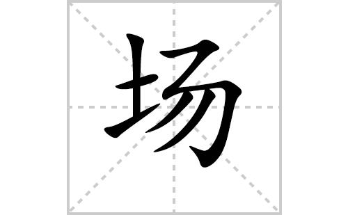 场的笔顺笔画怎么写(场的拼音、部首、解释及成语解读)